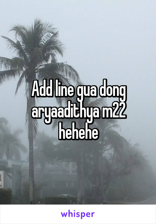 Add line gua dong aryaadithya m22 hehehe