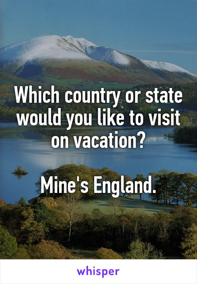 Which country or state would you like to visit on vacation?  Mine's England.