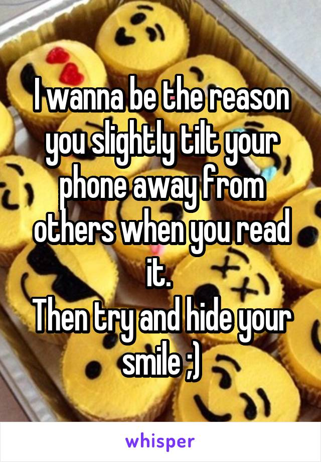 I wanna be the reason you slightly tilt your phone away from others when you read it.  Then try and hide your smile ;)
