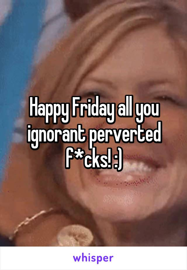 Happy Friday all you ignorant perverted f*cks! :)