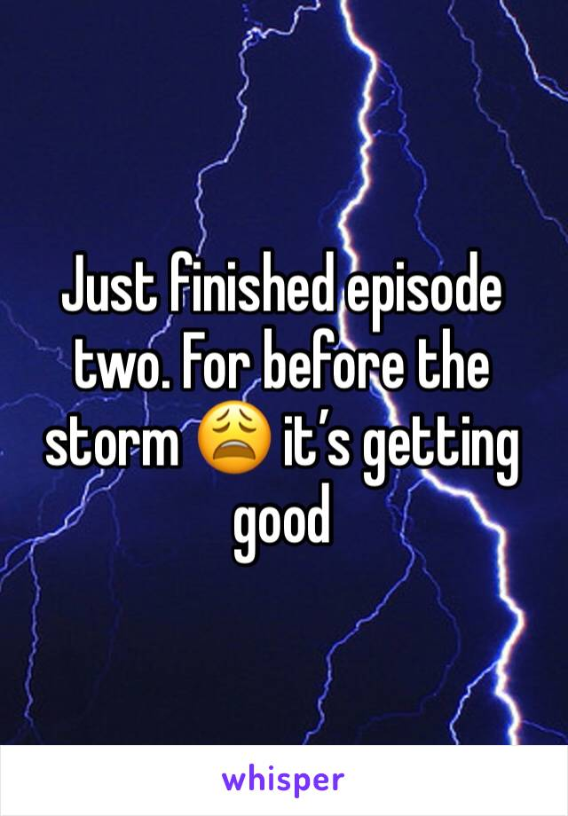 Just finished episode two. For before the storm 😩 it's getting good