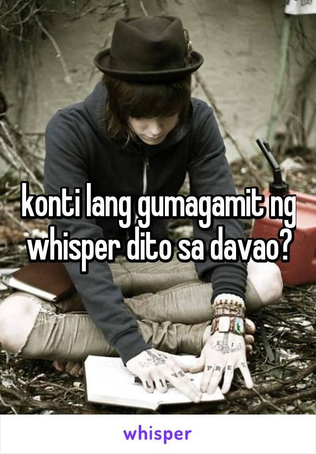 konti lang gumagamit ng whisper dito sa davao?