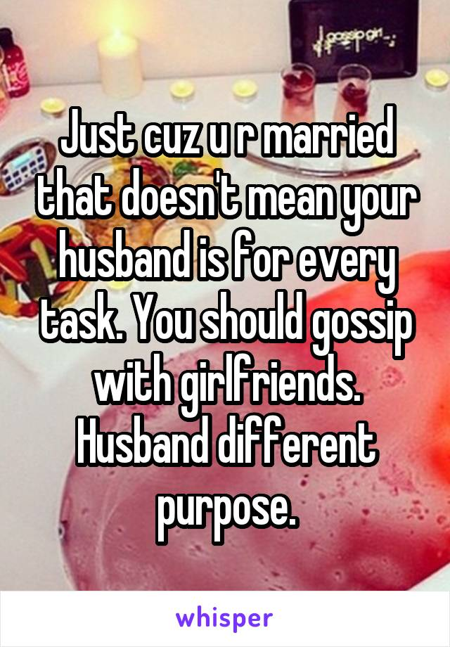 Just cuz u r married that doesn't mean your husband is for every task. You should gossip with girlfriends. Husband different purpose.