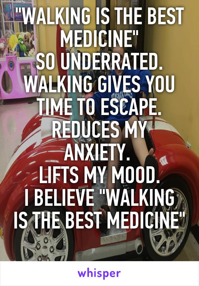 """""""WALKING IS THE BEST MEDICINE"""" SO UNDERRATED. WALKING GIVES YOU TIME TO ESCAPE. REDUCES MY ANXIETY.  LIFTS MY MOOD. I BELIEVE """"WALKING IS THE BEST MEDICINE"""""""