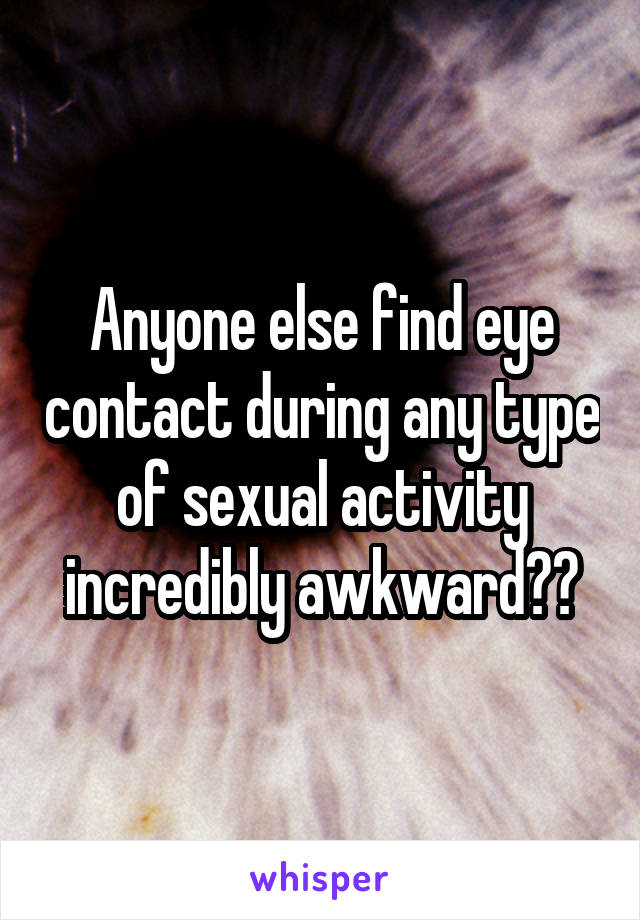 Anyone else find eye contact during any type of sexual activity incredibly awkward??