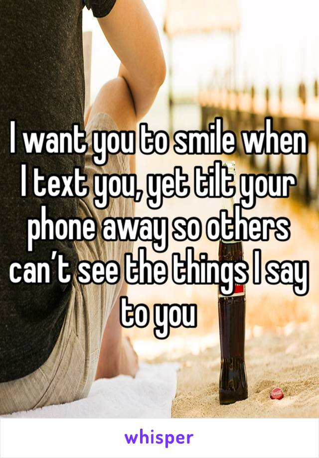 I want you to smile when I text you, yet tilt your phone away so others can't see the things I say to you