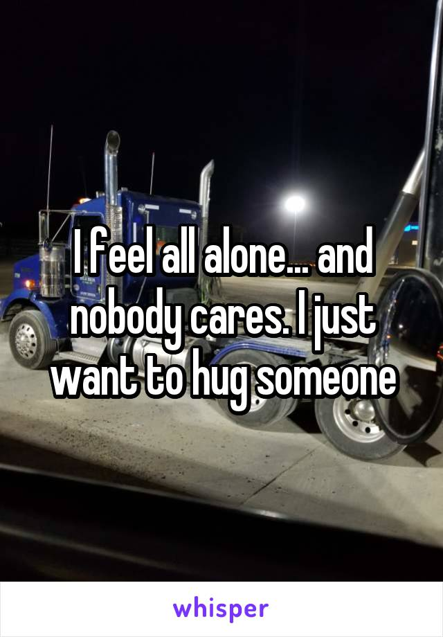 I feel all alone... and nobody cares. I just want to hug someone