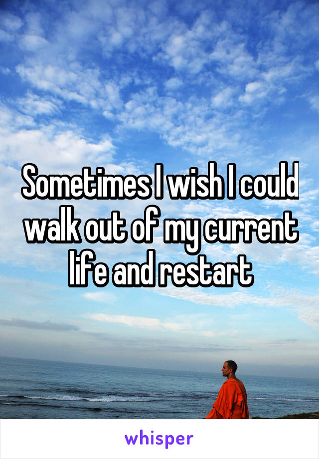 Sometimes I wish I could walk out of my current life and restart