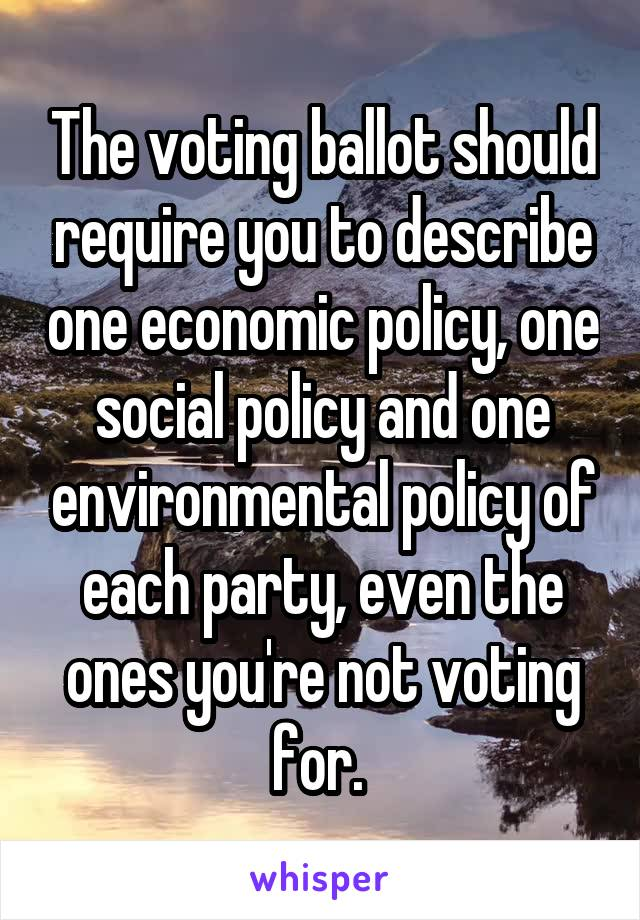 The voting ballot should require you to describe one economic policy, one social policy and one environmental policy of each party, even the ones you're not voting for.