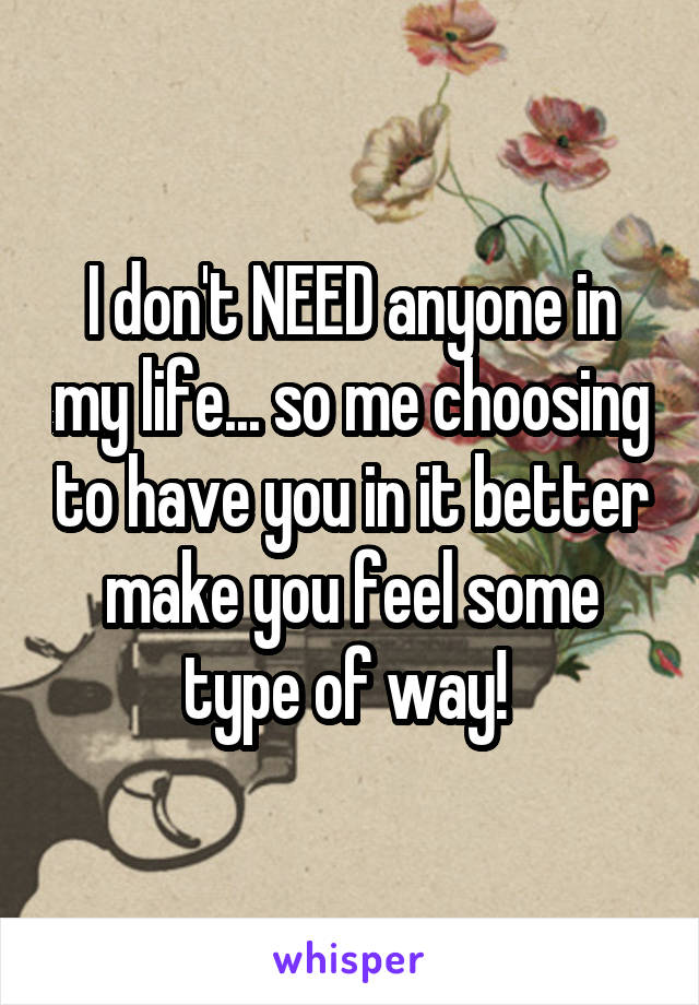 I don't NEED anyone in my life... so me choosing to have you in it better make you feel some type of way!