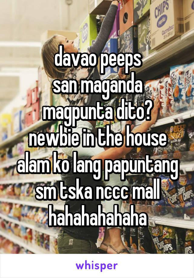 davao peeps san maganda magpunta dito? newbie in the house alam ko lang papuntang sm tska nccc mall hahahahahaha