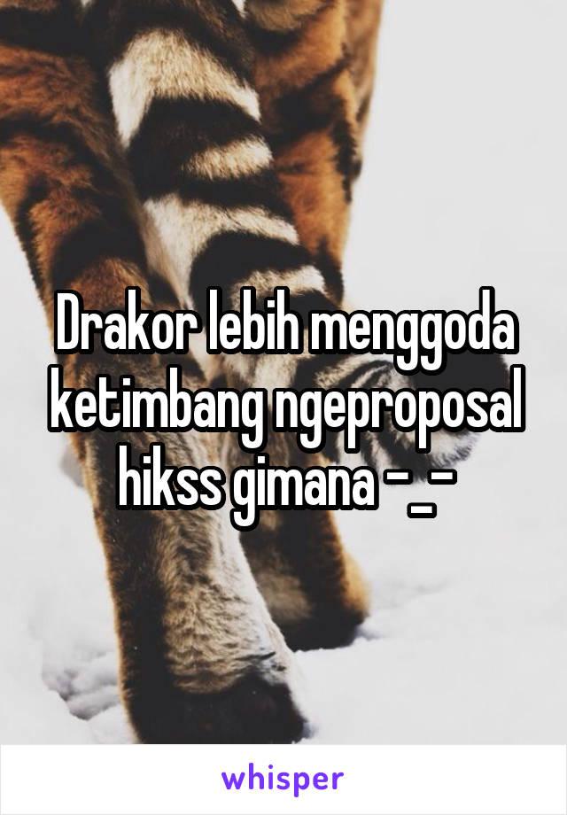 Drakor lebih menggoda ketimbang ngeproposal hikss gimana -_-