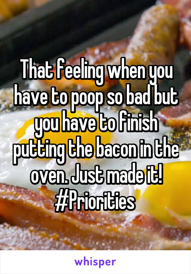 That feeling when you have to poop so bad but you have to finish putting the bacon in the oven. Just made it! #Priorities