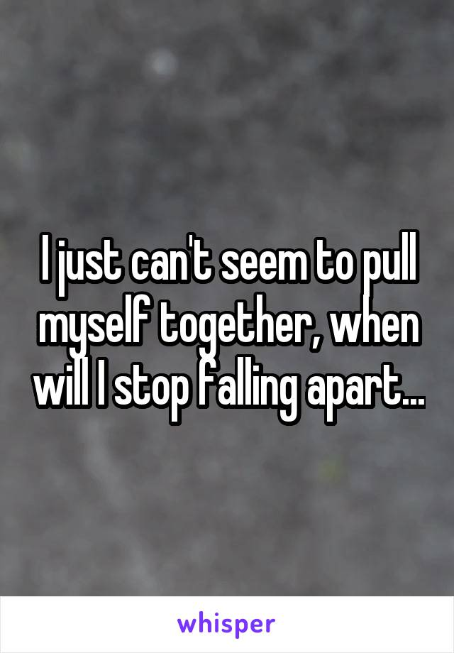I just can't seem to pull myself together, when will I stop falling apart...