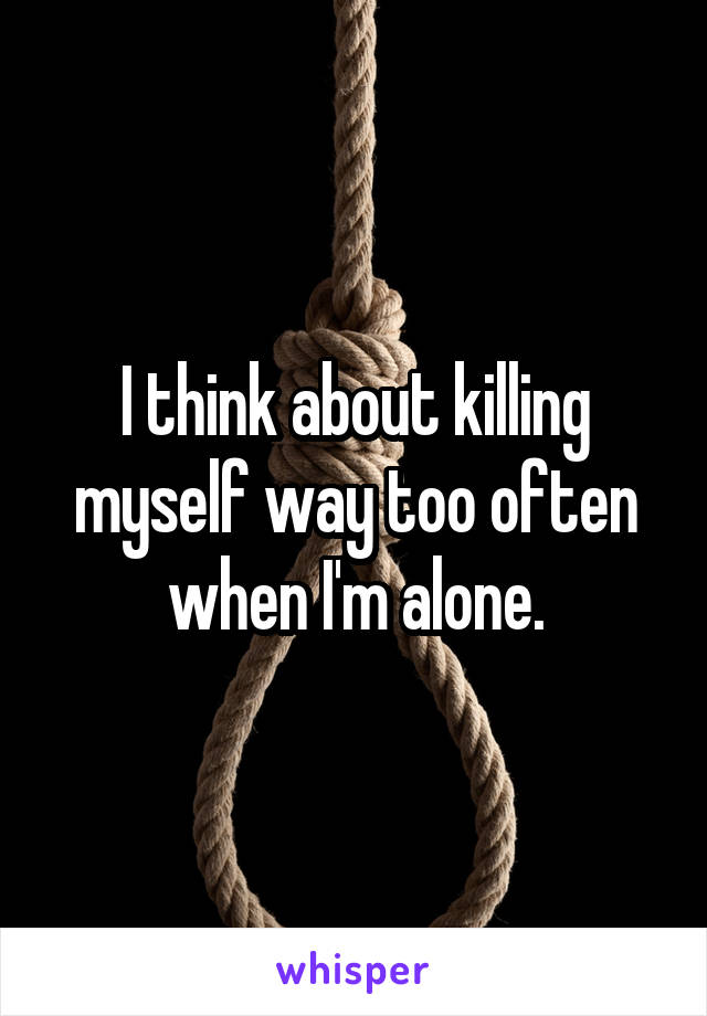 I think about killing myself way too often when I'm alone.