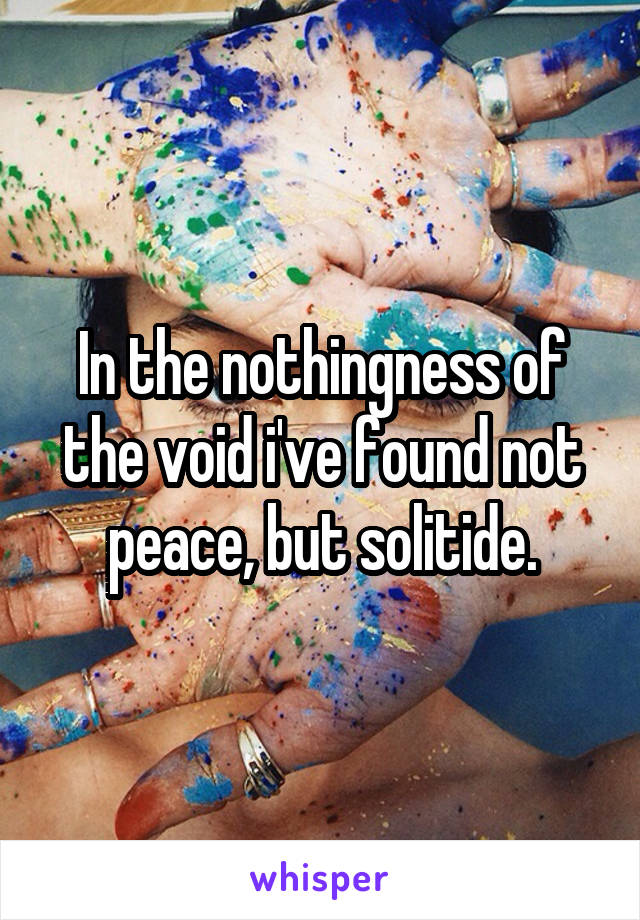 In the nothingness of the void i've found not peace, but solitide.