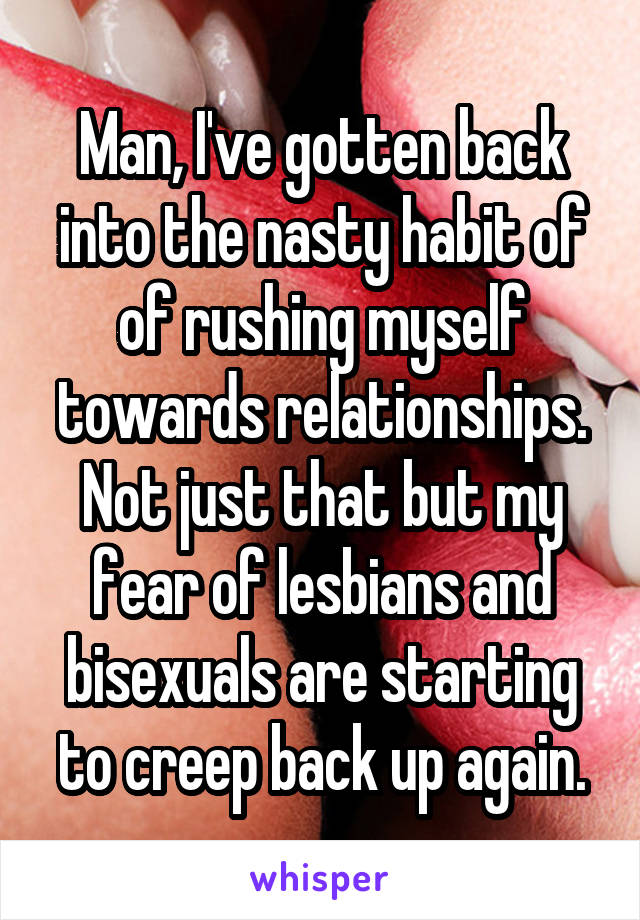 Man, I've gotten back into the nasty habit of of rushing myself towards relationships. Not just that but my fear of lesbians and bisexuals are starting to creep back up again.