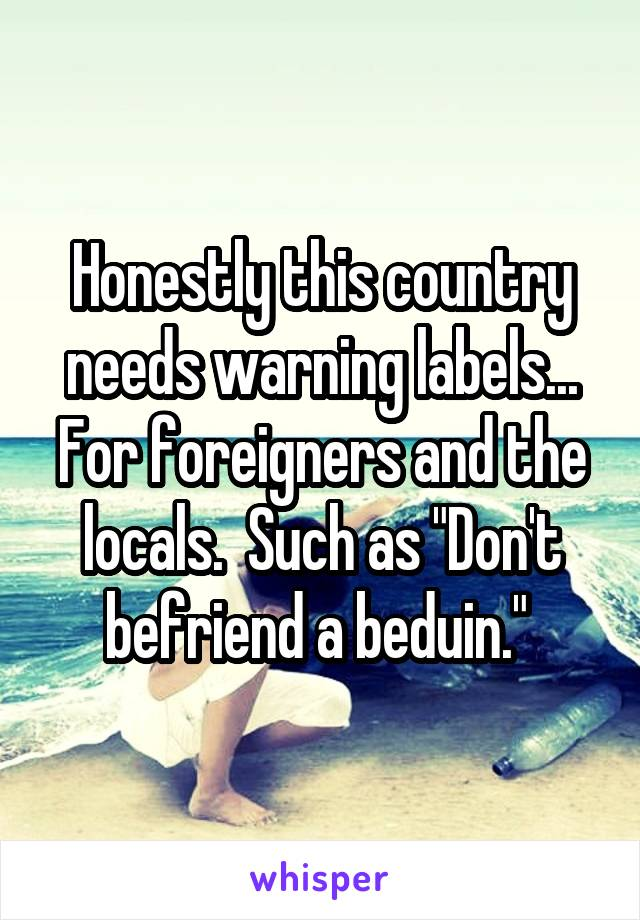 """Honestly this country needs warning labels... For foreigners and the locals.  Such as """"Don't befriend a beduin."""""""