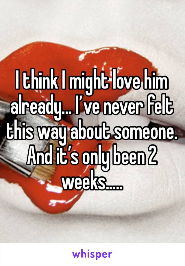 I think I might love him already... I've never felt this way about someone. And it's only been 2 weeks.....
