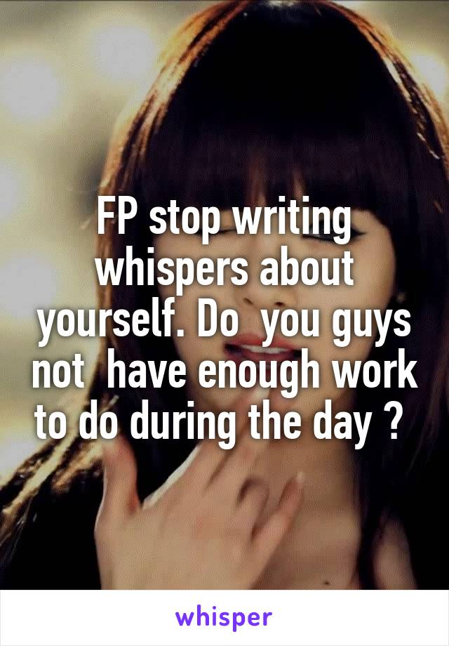 FP stop writing whispers about yourself. Do  you guys not  have enough work to do during the day ?