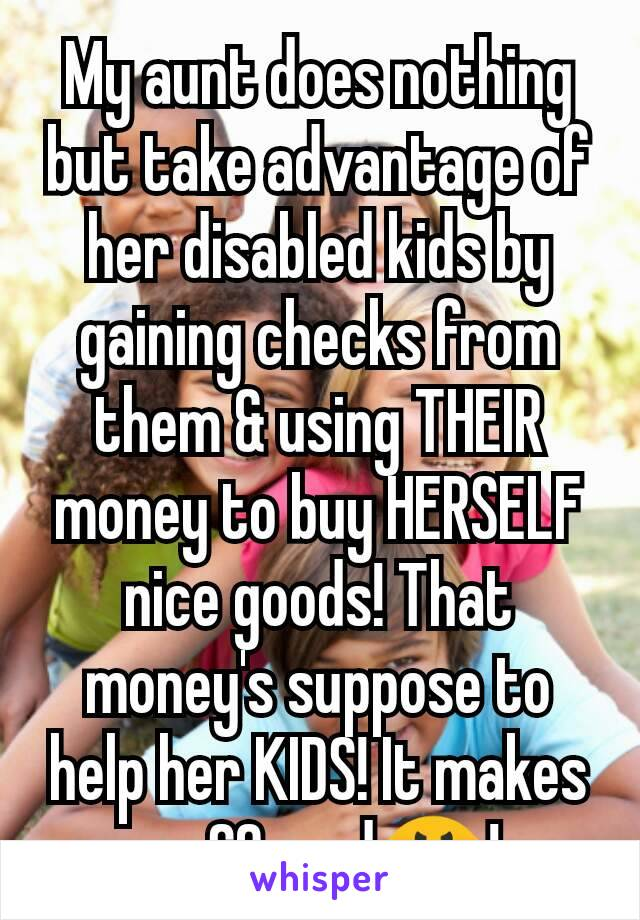 My aunt does nothing but take advantage of her disabled kids by gaining checks from them & using THEIR money to buy HERSELF nice goods! That money's suppose to help her KIDS! It makes me SO mad😤!