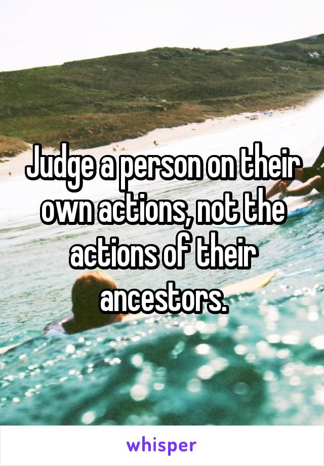 Judge a person on their own actions, not the actions of their ancestors.