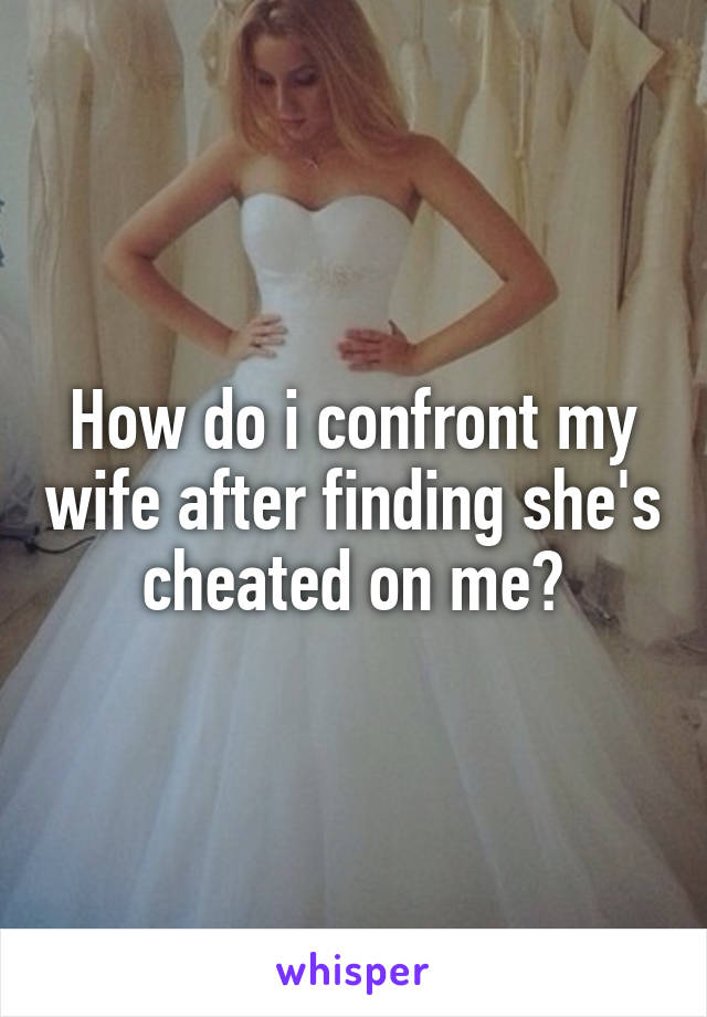How do i confront my wife after finding she's cheated on me?