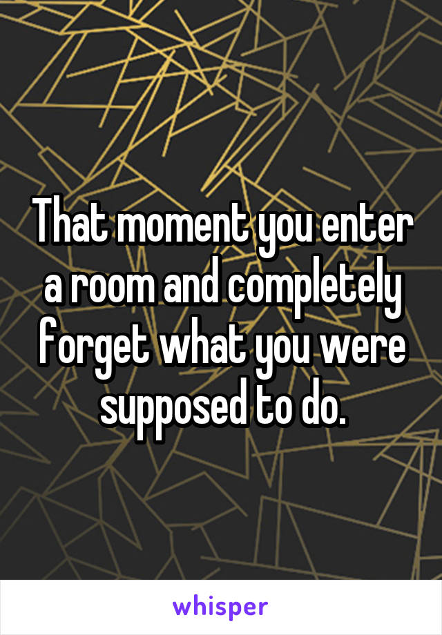 That moment you enter a room and completely forget what you were supposed to do.