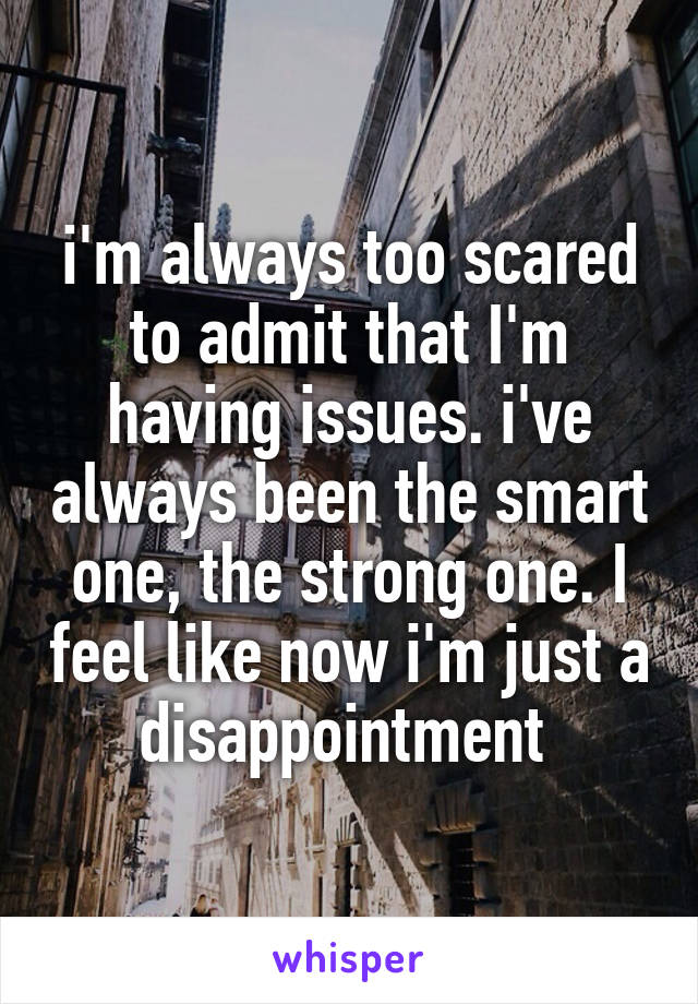 i'm always too scared to admit that I'm having issues. i've always been the smart one, the strong one. I feel like now i'm just a disappointment