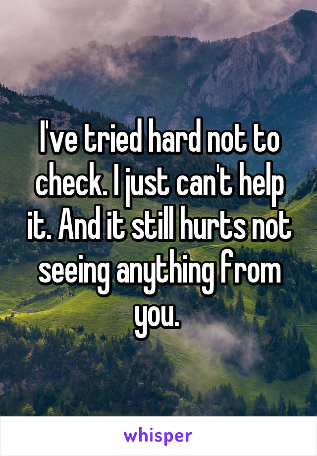 I've tried hard not to check. I just can't help it. And it still hurts not seeing anything from you.