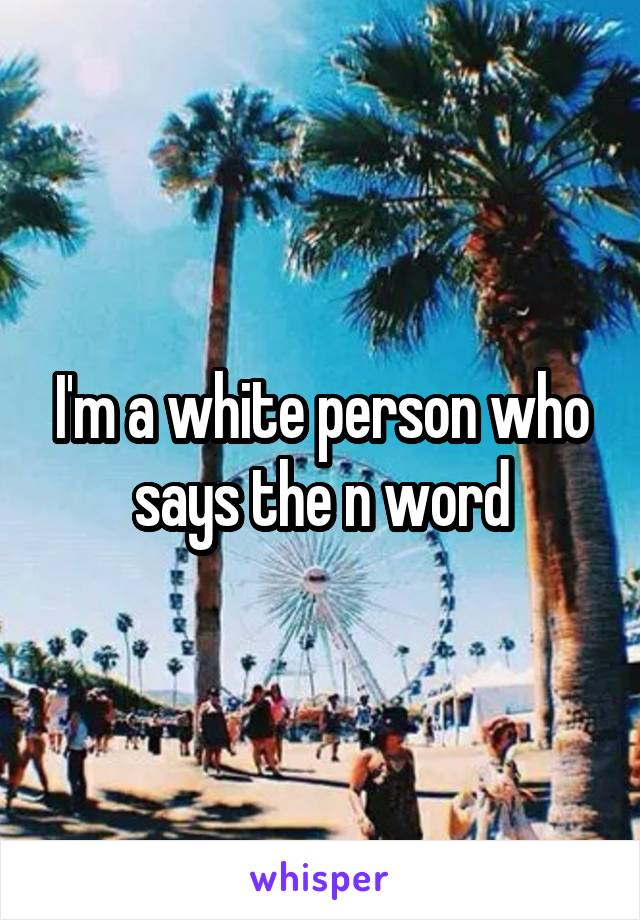 I'm a white person who says the n word