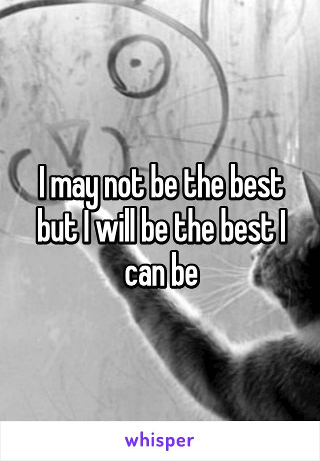 I may not be the best but I will be the best I can be