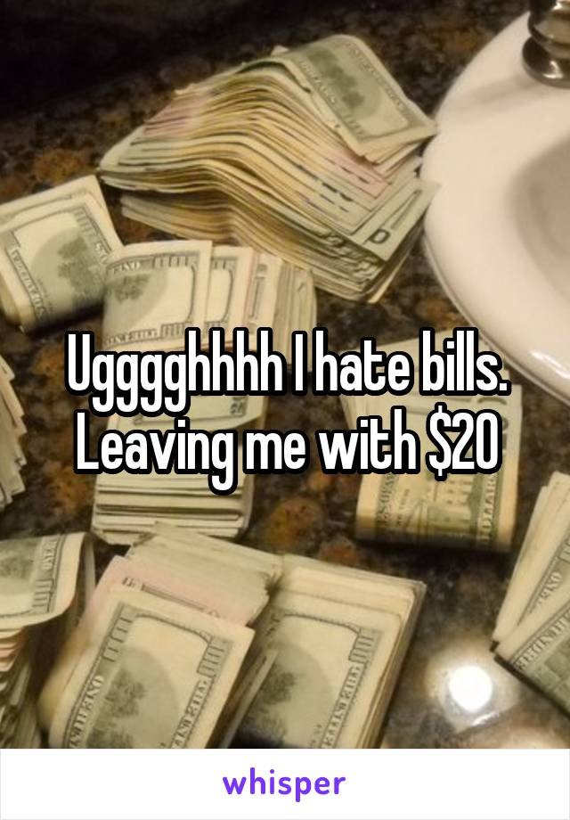 Ugggghhhh I hate bills. Leaving me with $20