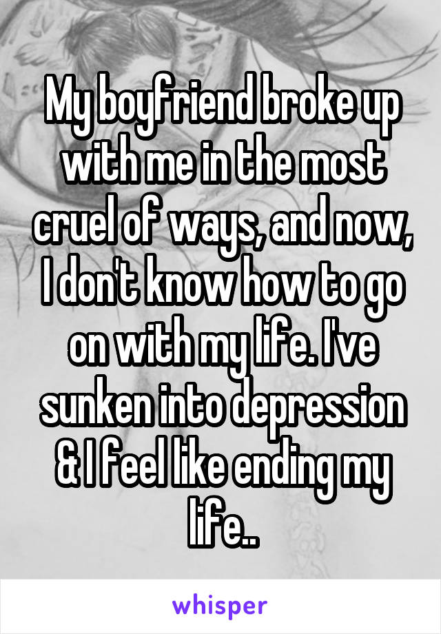 My boyfriend broke up with me in the most cruel of ways, and now, I don't know how to go on with my life. I've sunken into depression & I feel like ending my life..