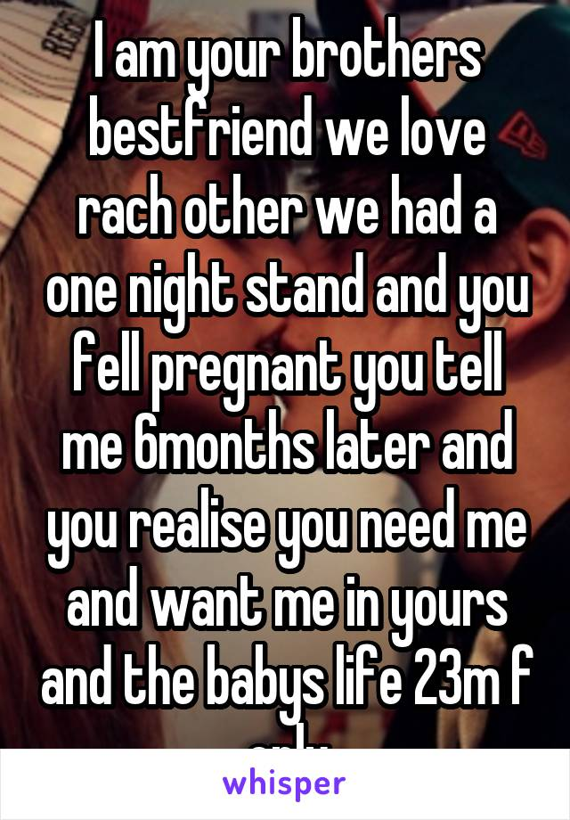 I am your brothers bestfriend we love rach other we had a one night stand and you fell pregnant you tell me 6months later and you realise you need me and want me in yours and the babys life 23m f only
