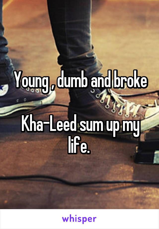 Young , dumb and broke  Kha-Leed sum up my life.