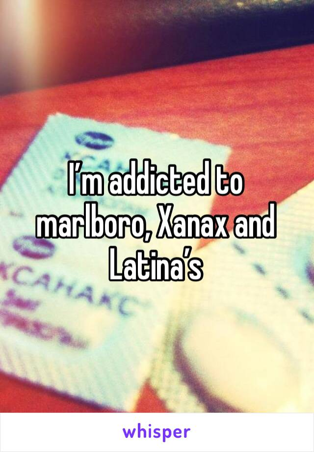 I'm addicted to marlboro, Xanax and Latina's