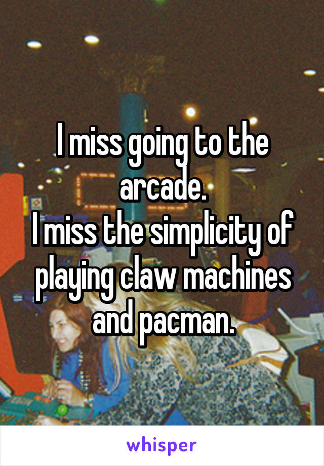 I miss going to the arcade. I miss the simplicity of playing claw machines and pacman.
