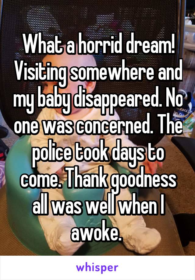 What a horrid dream! Visiting somewhere and my baby disappeared. No one was concerned. The police took days to come. Thank goodness all was well when I awoke.