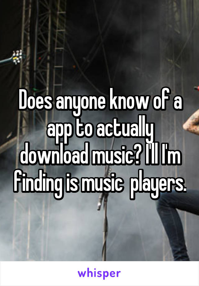 Does anyone know of a app to actually download music? I'll I'm finding is music  players.