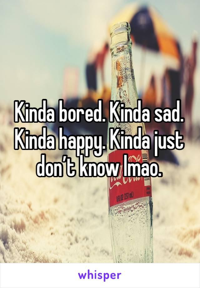 Kinda bored. Kinda sad. Kinda happy. Kinda just don't know lmao.