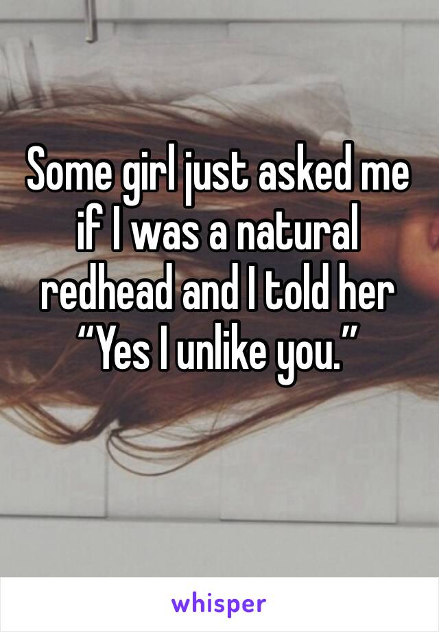 """Some girl just asked me if I was a natural redhead and I told her """"Yes I unlike you."""""""
