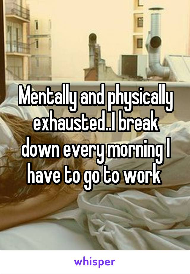 Mentally and physically exhausted..I break down every morning I have to go to work