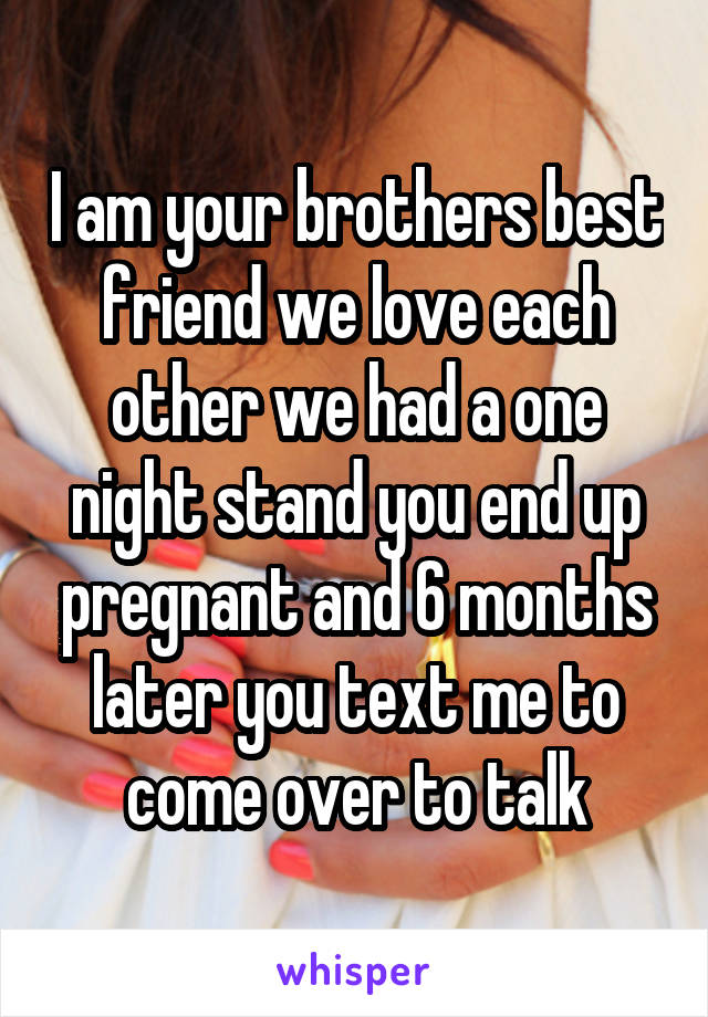 I am your brothers best friend we love each other we had a one night stand you end up pregnant and 6 months later you text me to come over to talk