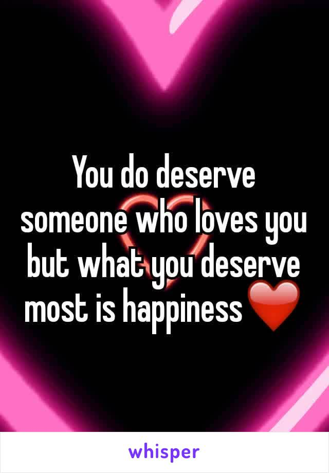 You do deserve someone who loves you but what you deserve most is happiness❤