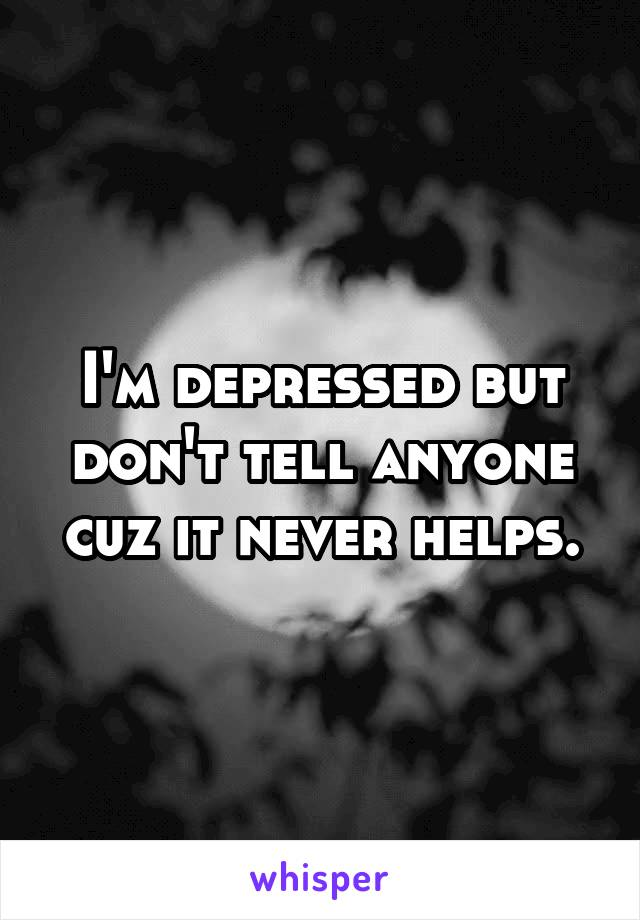 I'm depressed but don't tell anyone cuz it never helps.