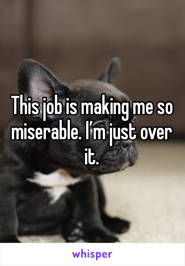 This job is making me so miserable. I'm just over it.