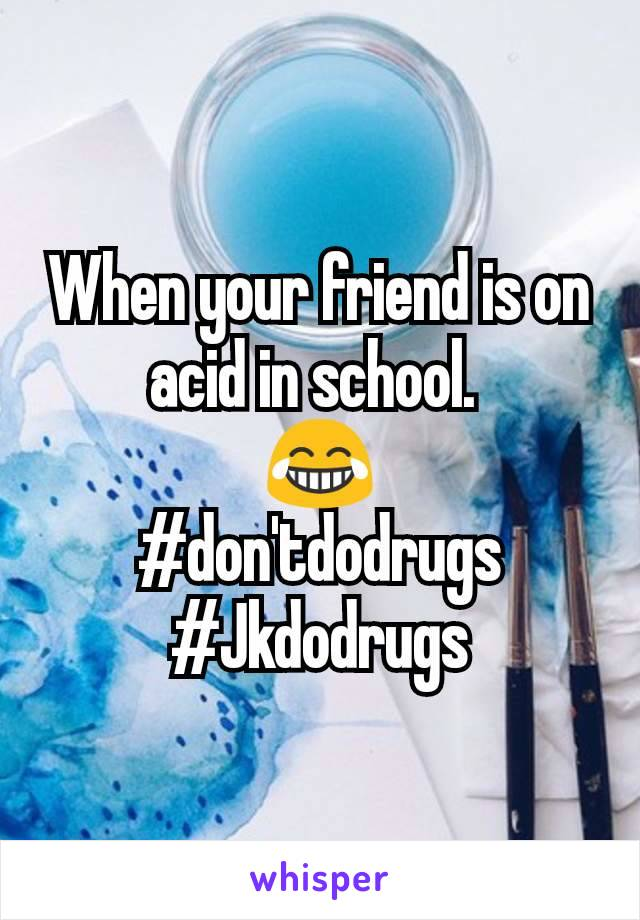 When your friend is on acid in school.  😂 #don'tdodrugs #Jkdodrugs