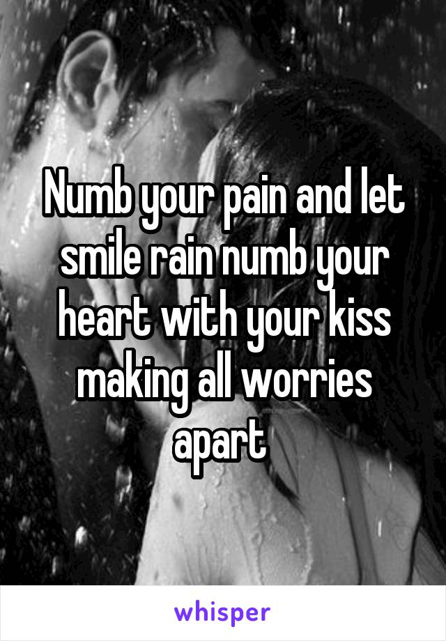 Numb your pain and let smile rain numb your heart with your kiss making all worries apart