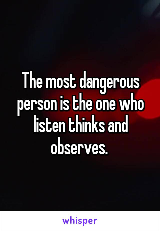 The most dangerous person is the one who listen thinks and observes.